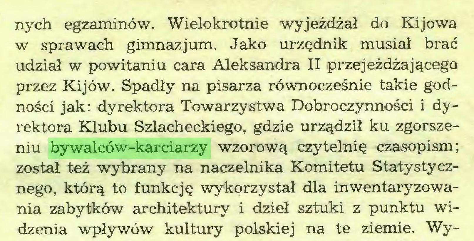 (...) nych egzaminów. Wielokrotnie wyjeżdżał do Kijowa w sprawach gimnazjum. Jako urzędnik musiał brać udział w powitaniu cara Aleksandra II przejeżdżającego przez Kijów. Spadły na pisarza równocześnie takie godności jak: dyrektora Towarzystwa Dobroczynności i dyrektora Klubu Szlacheckiego, gdzie urządził ku zgorszeniu bywalców-karciarzy wzorową czytelnię czasopism; został też wybrany na naczelnika Komitetu Statystycznego, którą to funkcję wykorzystał dla inwentaryzoWania zabytków architektury i dzieł sztuki z punktu widzenia wpływów kultury polskiej na te ziemie. Wy...