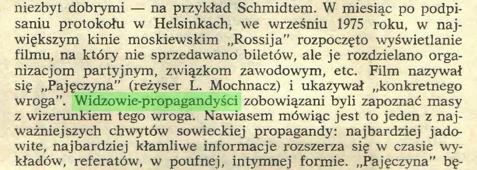 """(...) niezbyt dobrymi — na przykład Schmidtem. W miesiąc po podpisaniu protokołu w Helsinkach, we wrześniu 1975 roku, w największym kinie moskiewskim """"Rossija"""" rozpoczęto wyświetlanie filmu, na który nie sprzedawano biletów, ale je rozdzielano organizacjom partyjnym, związkom zawodowym, etc. Film nazywał się """"Pajęczyna"""" (reżyser L. Mochnacz) i ukazywał """"konkretnego wroga"""". Widzowie-propagandyści zobowiązani byli zapoznać masy z wizerunkiem tego wroga. Nawiasem mówiąc jest to jeden z najważniejszych chwytów sowieckiej propagandy: najbardziej jadowite, najbardziej kłamliwe informacje rozszerza się w czasie wykładów, referatów, w poufnej, intymnej formie. """"Pajęczyna"""" bę..."""