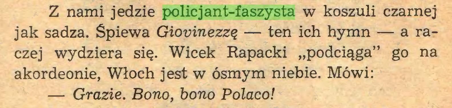 """(...) Z nami jedzie policjant-faszysta w koszuli czarnej jak sadza. Śpiewa Giovinezzę — ten ich hymn — a raczej wydziera się. Wicek Rapacki """"podciąga"""" go na akordeonie, Włoch jest w ósmym niebie. Mówi: — Grazie. Bono, bono Polaco!..."""