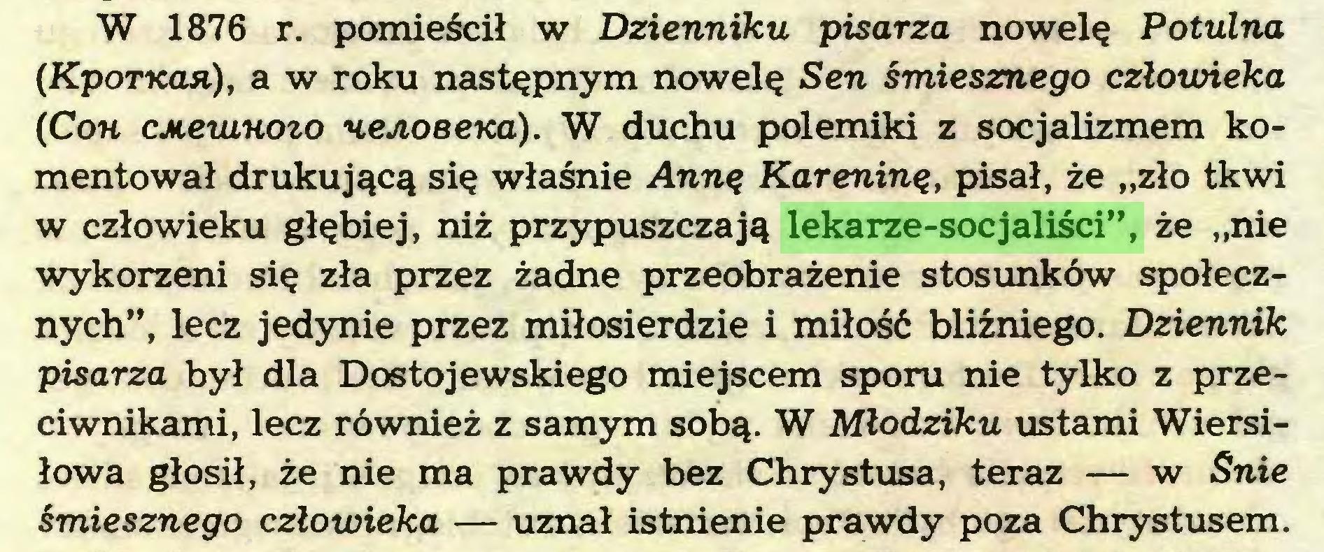 """(...) W 1876 r. pomieścił w Dzienniku pisarza nowelę Potulna (KpoTKon), a w roku następnym nowelę Sen śmiesznego człowieka (Coh cjneuiHoio nejioeena). W duchu polemiki z socjalizmem komentował drukującą się właśnie Anną Kareniną, pisał, że """"zło tkwi w człowieku głębiej, niż przypuszczają lekarze-socjaliści"""", że """"nie wykorzeni się zła przez żadne przeobrażenie stosunków społecznych"""", lecz jedynie przez miłosierdzie i miłość bliźniego. Dziennik pisarza był dla Dostojewskiego miejscem sporu nie tylko z przeciwnikami, lecz również z samym sobą. W Młodziku ustami Wiersiłowa głosił, że nie ma prawdy bez Chrystusa, teraz — w Śnie śmiesznego człowieka — uznał istnienie prawdy poza Chrystusem..."""