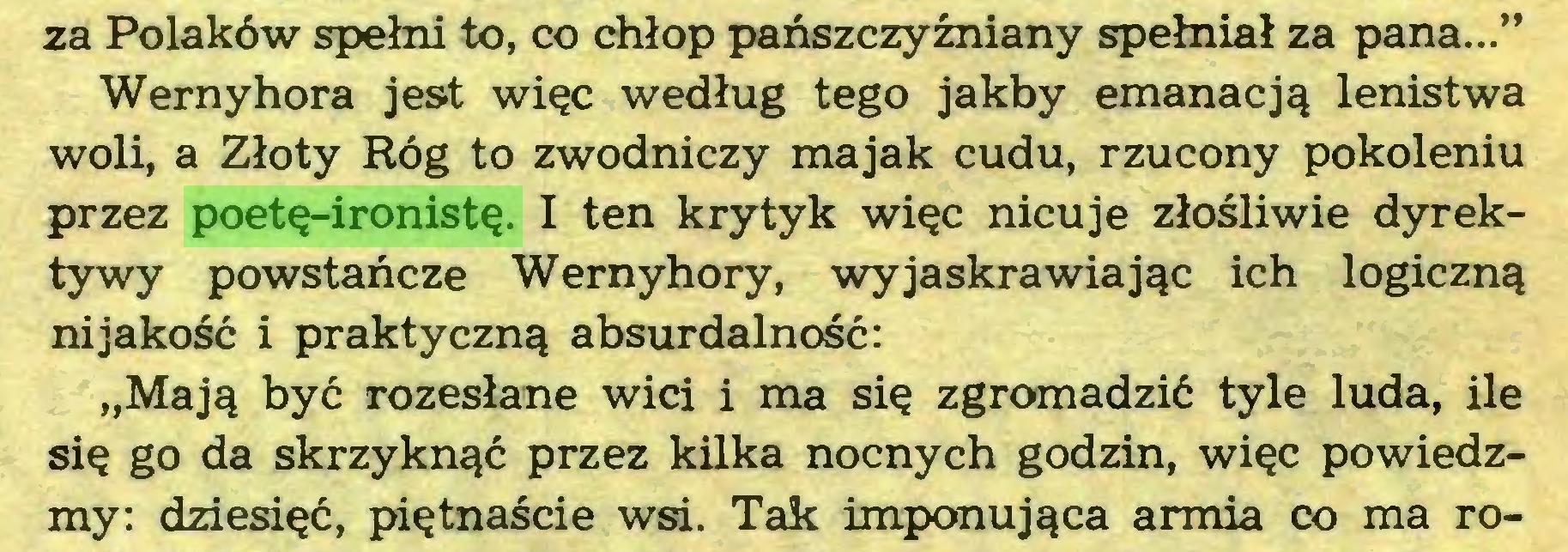 """(...) za Polaków spełni to, co chłop pańszczyźniany spełniał za pana..."""" Wernyhora jest więc według tego jakby emanacją lenistwa woli, a Złoty Róg to zwodniczy majak cudu, rzucony pokoleniu przez poetę-ironistę. I ten krytyk więc nicuje złośliwie dyrektywy powstańcze Wernyhory, wyjaskrawiając ich logiczną ni jakość i praktyczną absurdalność: """"Mają być rozesłane wici i ma się zgromadzić tyle luda, ile się go da skrzyknąć przez kilka nocnych godzin, więc powiedzmy: dziesięć, piętnaście wsi. Tak imponująca armia co ma ro..."""
