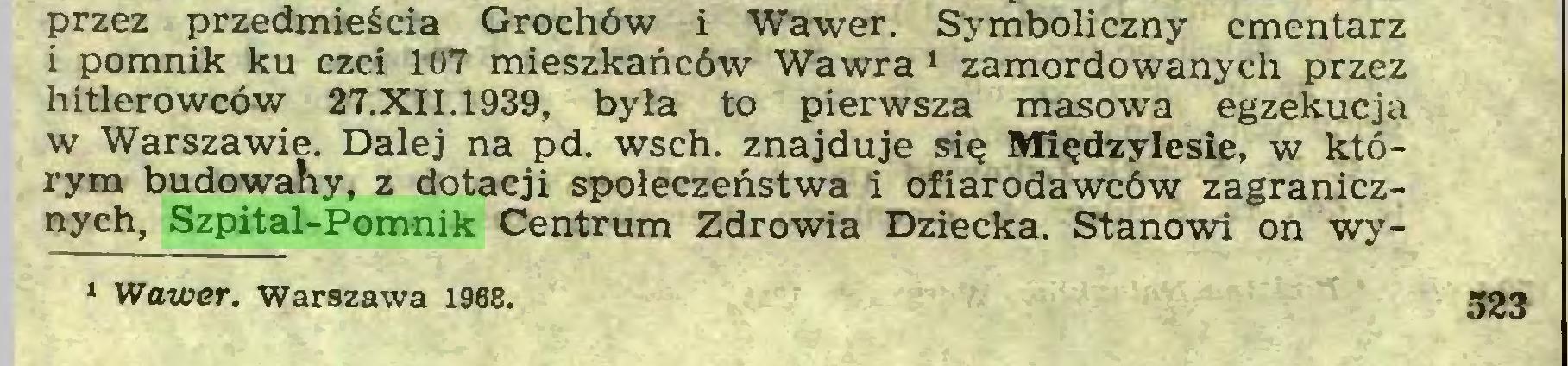 (...) przez przedmieścia Grochów i Wawer. Symboliczny cmentarz i pomnik ku czci 107 mieszkańców Wawra 1 zamordowanych przez hitlerowców 27.XII.1939, była to pierwsza masowa egzekucja w Warszawie. Dalej na pd. wsch. znajduje się Międzylesie, w którym budowany, z dotacji społeczeństwa i ofiarodawców zagranicznych, Szpital-Pomnik Centrum Zdrowia Dziecka. Stanowi on wy* Wawer. Warszawa 1968. 523...