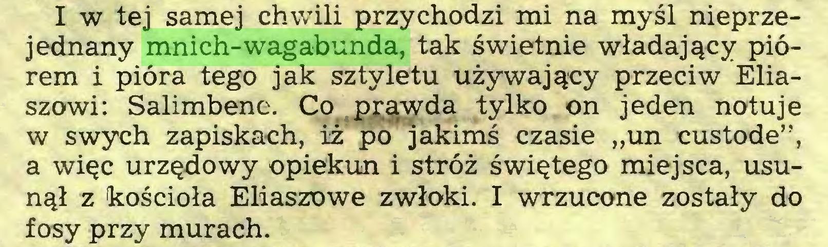 """(...) I w tej samej chwili przychodzi mi na myśl nieprzejednany mnich-wagabunda, tak świetnie władający piórem i pióra tego jak sztyletu używający przeciw Eliaszowi: Salimbene. Co prawda tylko on jeden notuje w swych zapiskach, iż po jakimś czasie """"un custode"""", a więc urzędowy opiekun i stróż świętego miejsca, usunął z kościoła Eliaszowe zwłoki. I wrzucone zostały do fosy przy murach..."""