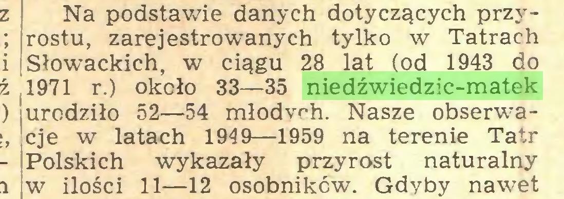 (...) Na podstawie danych dotyczących przyrostu, zarejestrowanych tylko w Tatrach Słowackich, w ciągu 28 lat (od 1943 do 1971 r.) około 33—35 niedźwiedzic-matek urodziło 52—54 młodych. Nasze obserwacje w latach 1949—1959 na terenie Tatr Polskich wykazały przyrost naturalny w ilości 11—12 osobników. Gdyby nawet...