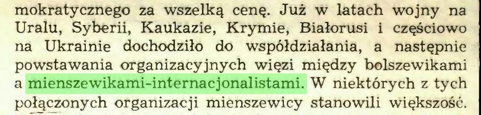 (...) mokratycznego za wszelką cenę. Już w latach wojny na Uralu, Syberii, Kaukazie, Krymie, Białorusi i częściowo na Ukrainie dochodziło do współdziałania, a następnie powstawania organizacyjnych więzi między bolszewikami a mienszewikami-internacjonalistami. W niektórych z tych połączonych organizacji mienszewicy stanowili większość...