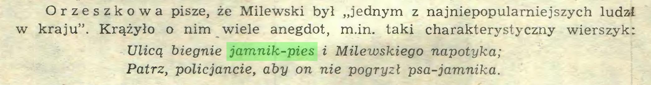 """(...) Orzeszkowa pisze, że Milewski był """"jednym z najniepopularniejszych ludzi w kraju"""". Krążyło o nim wiele anegdot, m.in. taki charakterystyczny wierszyk: Ulicą biegnie jamnik-pies i Milewskiego napotyka; Patrz, policjancie, aby on nie pogryzł psa-jamnika..."""