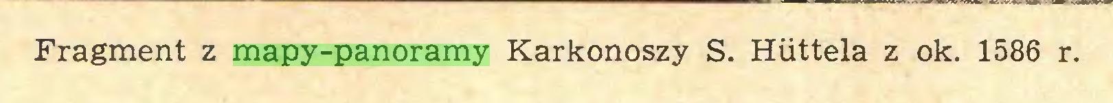 (...) Fragment z mapy-panoramy Karkonoszy S. Huttela z ok. 1586 r...