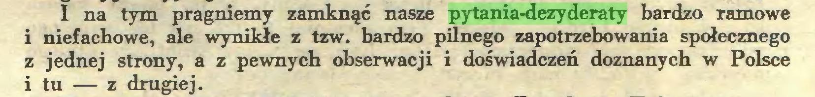 (...) I na tym pragniemy zaniknąć nasze pytania-dezyderaty bardzo ramowe i niefachowe, ale wynikłe z tzw. bardzo pilnego zapotrzebowania społecznego z jednej strony, a z pewnych obserwacji i doświadczeń doznanych w Polsce i tu — z drugiej...