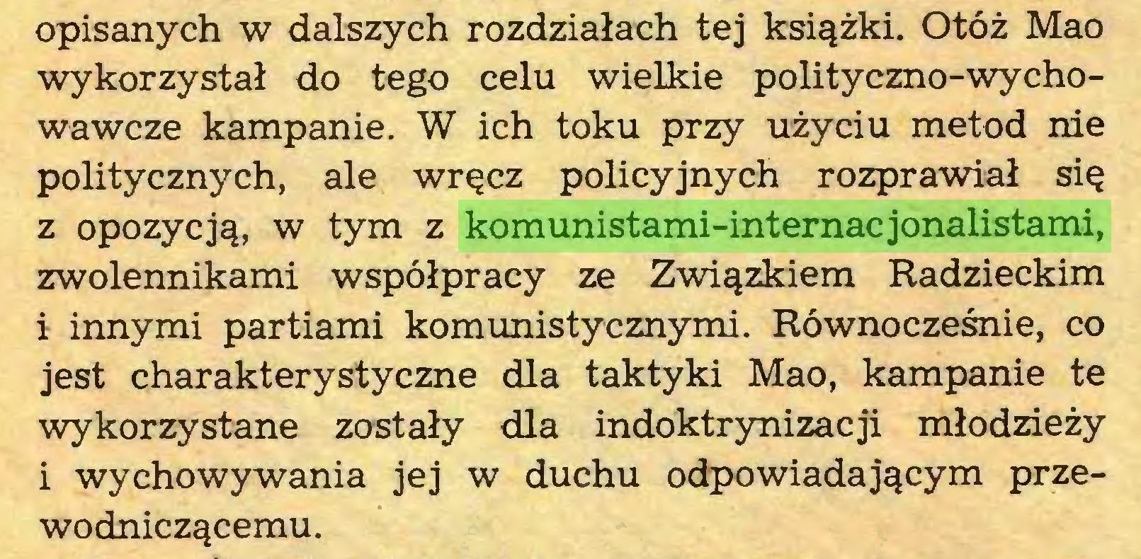 (...) opisanych w dalszych rozdziałach tej książki. Otóż Mao wykorzystał do tego celu wielkie polityczno-wychowawcze kampanie. W ich toku przy użyciu metod nie politycznych, ale wręcz policyjnych rozprawiał się z opozycją, w tym z komunistami-internacjonalistami, zwolennikami współpracy ze Związkiem Radzieckim 1 innymi partiami komunistycznymi. Równocześnie, co jest charakterystyczne dla taktyki Mao, kampanie te wykorzystane zostały dla indoktrynizacji młodzieży i wychowywania jej w duchu odpowiadającym przewodniczącemu...