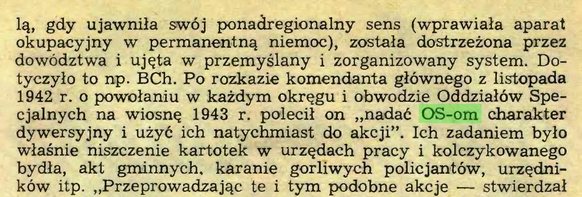 """(...) lą, gdy ujawniła swój ponadregionalny sens (wprawiała aparat okupacyjny w permanentną niemoc), została dostrzeżona przez dowództwa i ujęta w przemyślany i zorganizowany system. Dotyczyło to np. BCh. Po rozkazie komendanta głównego z listopada 1942 r. o powołaniu w każdym okręgu i obwodzie Oddziałów Specjalnych na wiosnę 1943 r. polecił on """"nadać OS-om charakter dywersyjny i użyć ich natychmiast do akcji"""". Ich zadaniem było właśnie niszczenie kartotek w urzędach pracy i kolczykowanego bydła, akt gminnych, karanie gorliwych policjantów, urzędników itp. """"Przeprowadzając te i tym podobne akcje — stwierdzał..."""