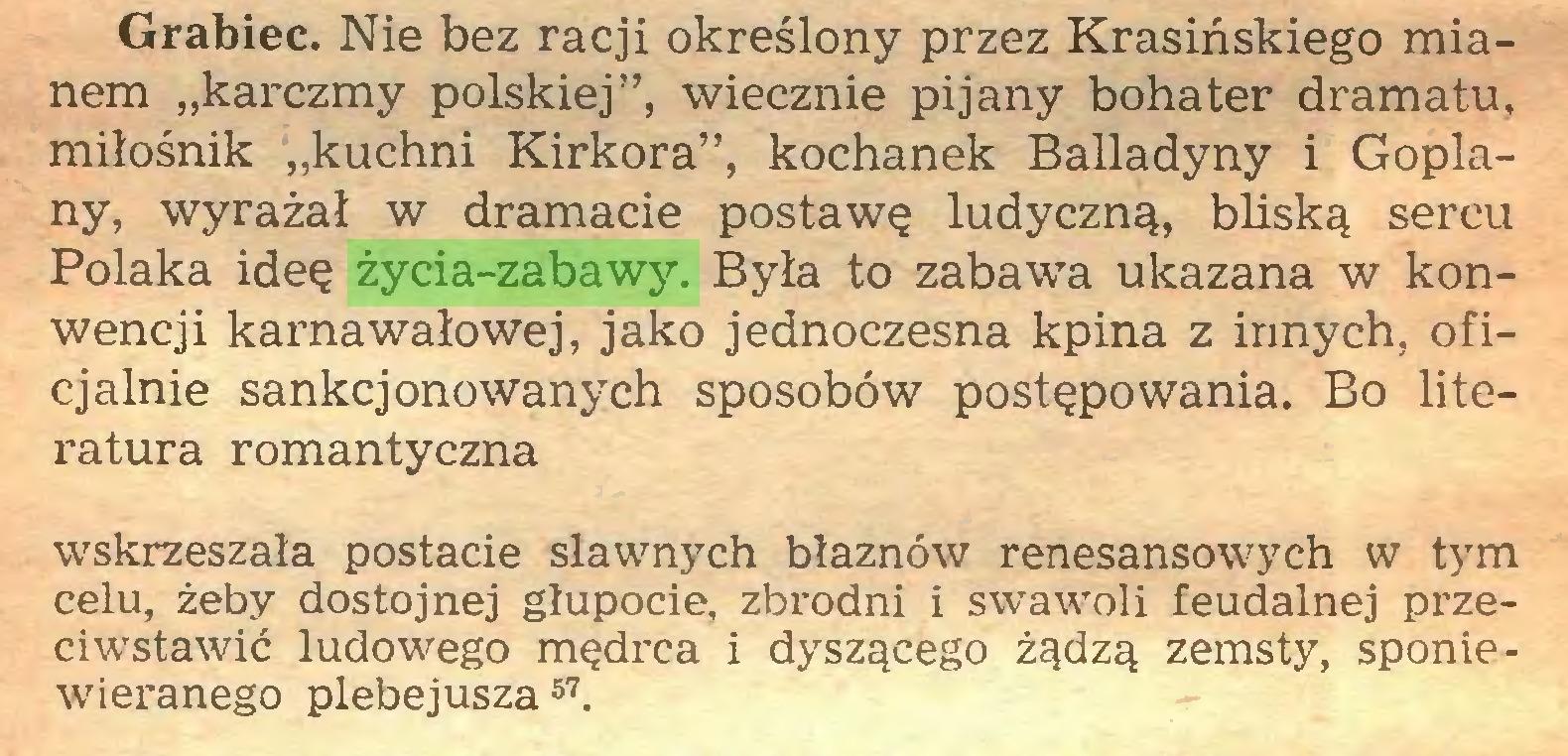 """(...) Grabiec. Nie bez racji określony przez Krasińskiego mianem """"karczmy polskiej"""", wiecznie pijany bohater dramatu, miłośnik """"kuchni Kirkora"""", kochanek Balladyny i Goplany» wyrażał w dramacie postawę ludyczną, bliską sercu Polaka ideę życia-zabawy. Była to zabawa ukazana w konwencji karnawałowej, jako jednoczesna kpina z innych, oficjalnie sankcjonowanych sposobów postępowania. Bo literatura romantyczna wskrzeszała postacie sławnych błaznów renesansowych w tym celu, żeby dostojnej głupocie, zbrodni i swawoli feudalnej przeciwstawić ludowego mędrca i dyszącego żądzą zemsty, sponiewieranego plebejusza57..."""