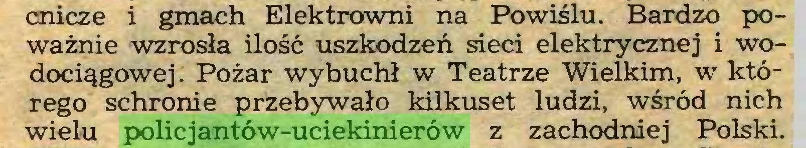 (...) cnicze i gmach Elektrowni na Powiślu. Bardzo poważnie wzrosła ilość uszkodzeń sieci elektrycznej i wodociągowej. Pożar wybuchł w Teatrze Wielkim, w którego schronie przebywało kilkuset ludzi, wśród nich wielu policjantów-uciekinierów z zachodniej Polski...