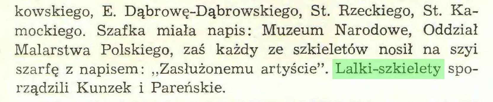 """(...) kowskiego, E. Dąbrowę-Dąbrowskiego, St. Rzeckiego, St. Kamockiego. Szafka miała napis: Muzeum Narodowe, Oddział Malarstwa Polskiego, zaś każdy ze szkieletów nosił na szyi szarfę z napisem: """"Zasłużonemu artyście"""". Lalki-szkielety sporządzili Kunzek i Pareńskie..."""