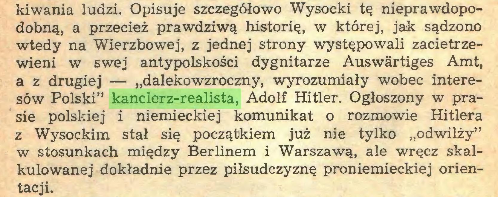"""(...) kiwania ludzi. Opisuje szczegółowo Wysocki tę nieprawdopodobną, a przecież prawdziwą historię, w której, jak sądzono wtedy na Wierzbowej, z jednej strony występowali zacietrzewieni w swej antypolskości dygnitarze Auswärtiges Amt, a z drugiej — """"dalekowzroczny, wyrozumiały wobec interesów Polski"""" kanclerz-realista, Adolf Hitler. Ogłoszony w prasie polskiej i niemieckiej komunikat o rozmowie Hitlera z Wysockim stał się początkiem już nie tylko """"odwilży"""" w stosunkach między Berlinem i Warszawą, ale wręcz skalkulowanej dokładnie przez piłsudczyznę proniemieckiej orientacji..."""