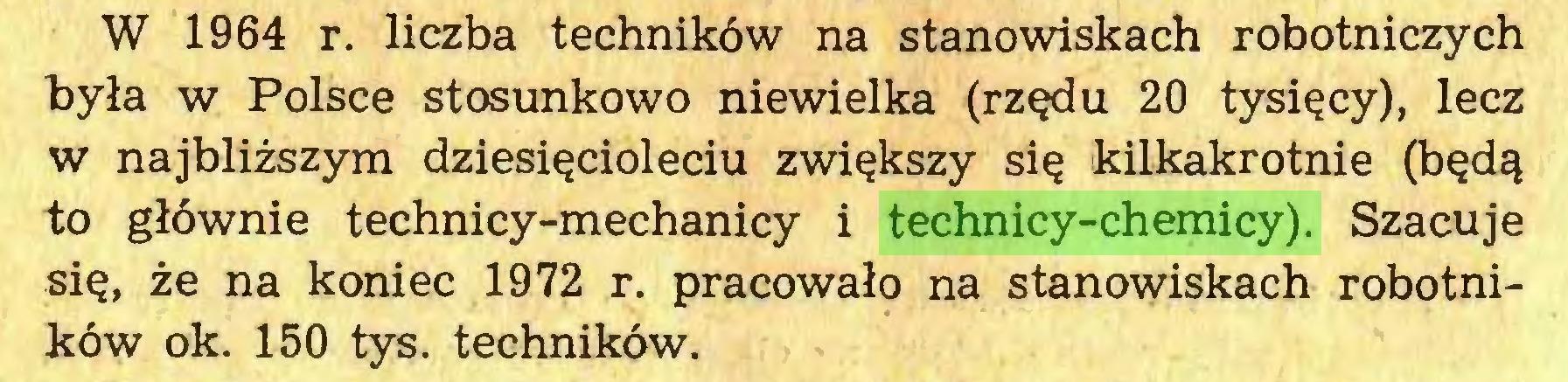 (...) W 1964 r. liczba techników na stanowiskach robotniczych była w Polsce stosunkowo niewielka (rzędu 20 tysięcy), lecz w najbliższym dziesięcioleciu zwiększy się kilkakrotnie (będą to głównie technicy-mechanicy i technicy-chemicy). Szacuje się, że na koniec 1972 r. pracowało na stanowiskach robotników ok. 150 tys. techników...