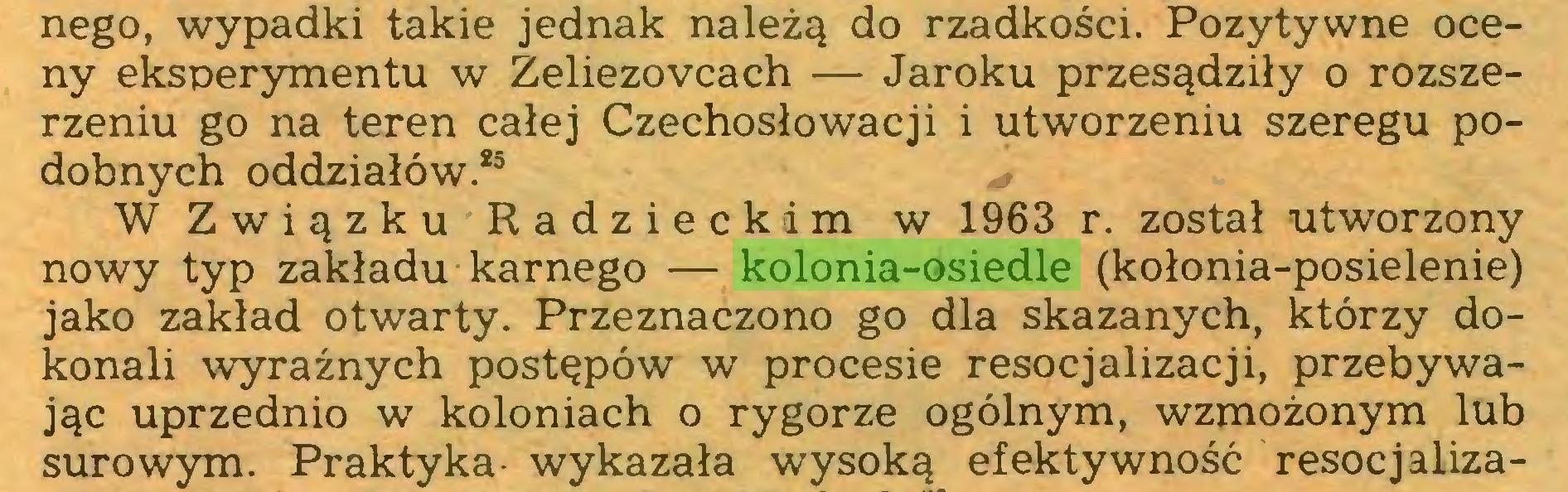 (...) nego, wypadki takie jednak należą do rzadkości. Pozytywne oceny eksperymentu w Zeliezovcach — Jaroku przesądziły o rozszerzeniu go na teren całej Czechosłowacji i utworzeniu szeregu podobnych oddziałów.25 26W Związku Radzieckim w 1963 r. został utworzony nowy typ zakładu karnego — kolonia-osiedle (kołonia-posielenie) jako zakład otwarty. Przeznaczono go dla skazanych, którzy dokonali wyraźnych postępów w procesie resocjalizacji, przebywając uprzednio w koloniach o rygorze ogólnym, wzmożonym lub surowym. Praktyka- wykazała wysoką efektywność resocjaliza...