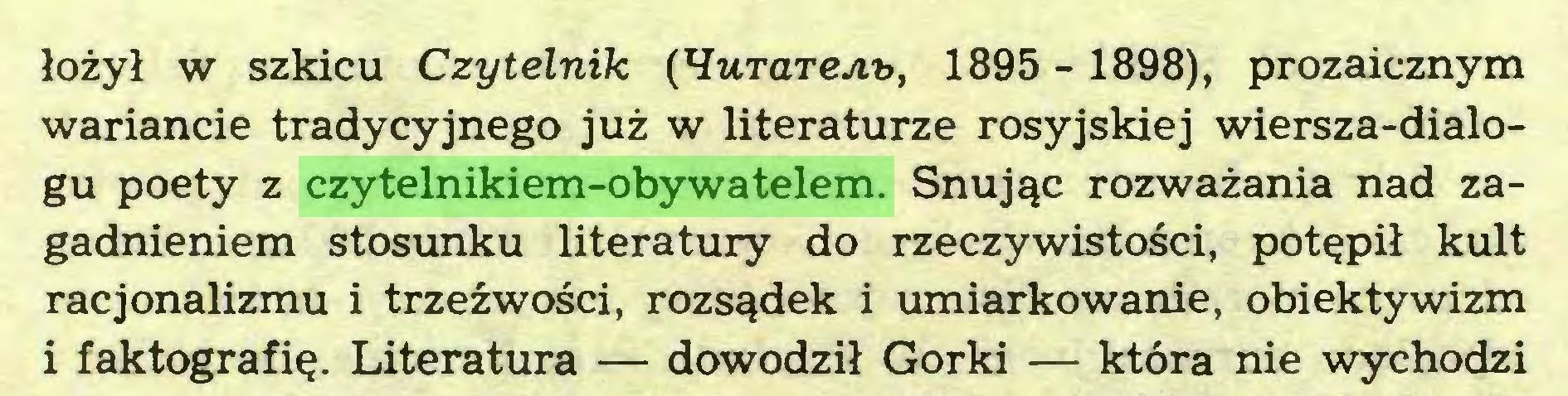 (...) łożył w szkicu Czytelnik (HurareAu, 1895 -1898), prozaicznym wariancie tradycyjnego już w literaturze rosyjskiej wiersza-dialogu poety z czytelnikiem-obywatelem. Snując rozważania nad zagadnieniem stosunku literatury do rzeczywistości, potępił kult racjonalizmu i trzeźwości, rozsądek i umiarkowanie, obiektywizm i faktografię. Literatura — dowodził Gorki — która nie wychodzi...