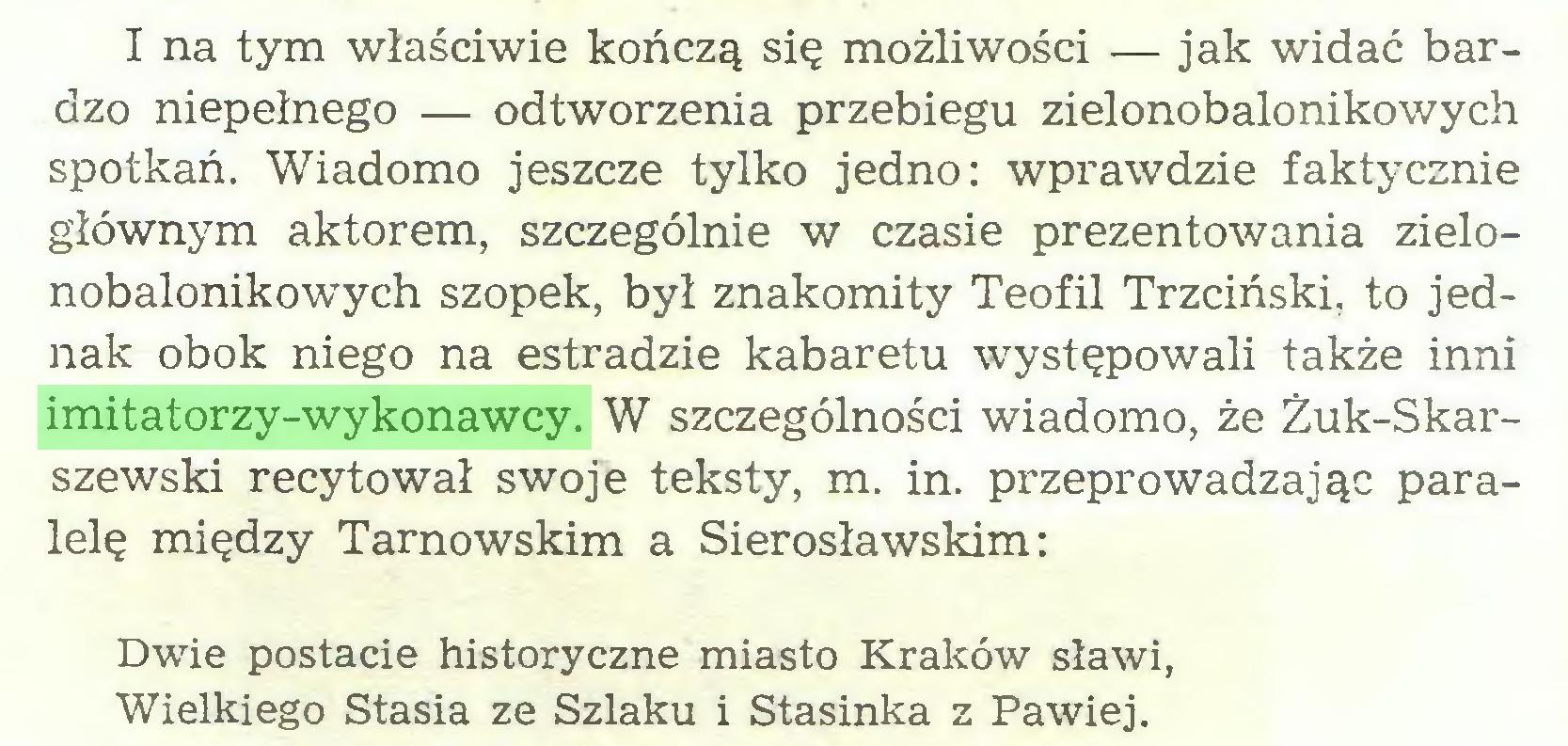 (...) I na tym właściwie kończą się możliwości — jak widać bardzo niepełnego — odtworzenia przebiegu zielonobalonikowych spotkań. Wiadomo jeszcze tylko jedno: wprawdzie faktycznie głównym aktorem, szczególnie w czasie prezentowania zielonobalonikowych szopek, był znakomity Teofil Trzciński, to jednak obok niego na estradzie kabaretu występowali także inni imitatorzy-wykonawcy. W szczególności wiadomo, że Żuk-Skarszewski recytował swoje teksty, m. in. przeprowadzając paralelę między Tarnowskim a Sierosławskim: Dwie postacie historyczne miasto Kraków sławi, Wielkiego Stasia ze Szlaku i Stasinka z Pawiej...