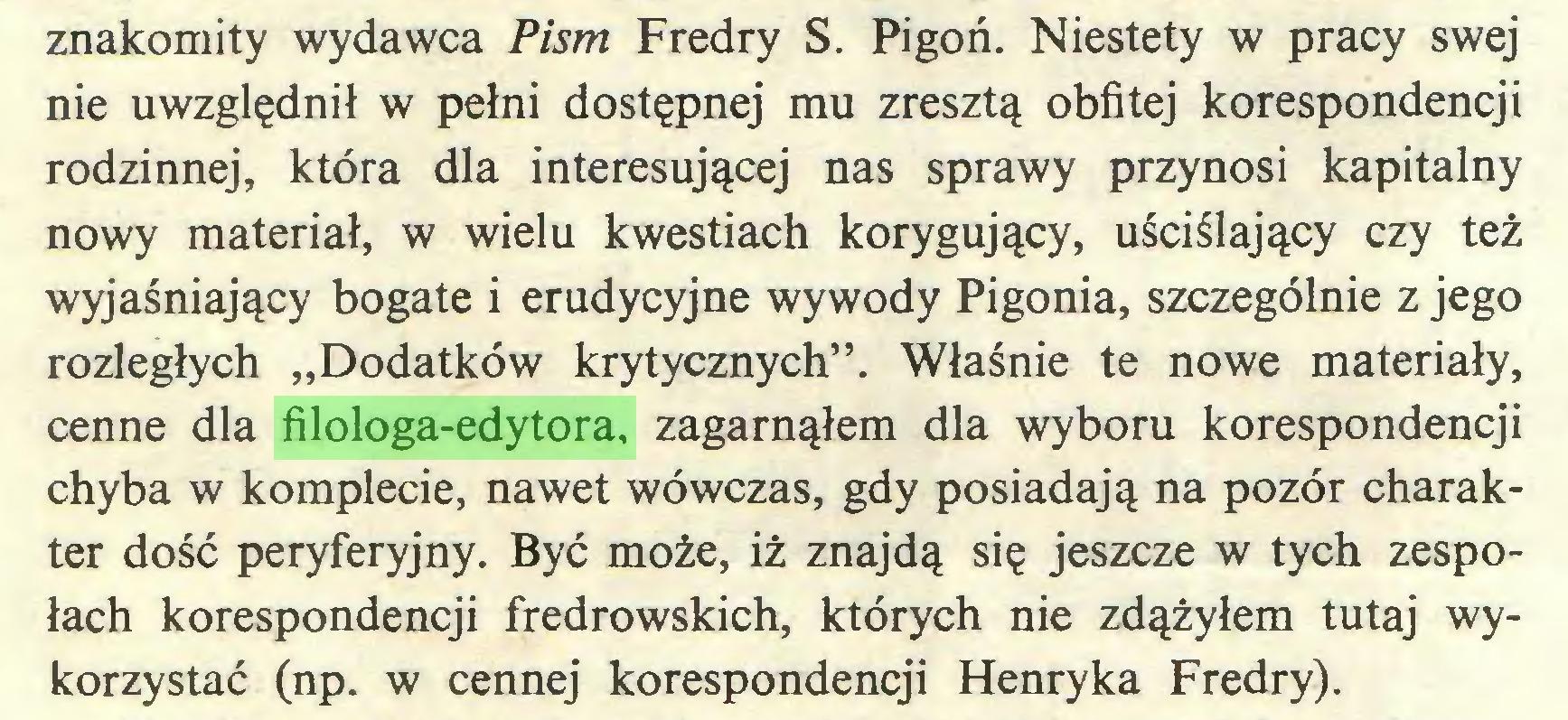 """(...) znakomity wydawca Pism Fredry S. Pigoń. Niestety w pracy swej nie uwzględnił w pełni dostępnej mu zresztą obfitej korespondencji rodzinnej, która dla interesującej nas sprawy przynosi kapitalny nowy materiał, w wielu kwestiach korygujący, uściślający czy też wyjaśniający bogate i erudycyjne wywody Pigonia, szczególnie z jego rozległych """"Dodatków krytycznych"""". Właśnie te nowe materiały, cenne dla filologa-edytora, zagarnąłem dla wyboru korespondencji chyba w komplecie, nawet wówczas, gdy posiadają na pozór charakter dość peryferyjny. Być może, iż znajdą się jeszcze w tych zespołach korespondencji fredrowskich, których nie zdążyłem tutaj wykorzystać (np. w cennej korespondencji Henryka Fredry)..."""