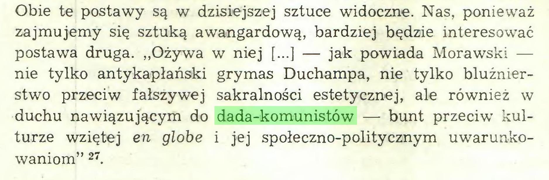 """(...) Obie te postawy są w dzisiejszej sztuce widoczne. Nas, ponieważ zajmujemy się sztuką awangardową, bardziej będzie interesować postawa druga. """"Ożywa w niej [...] — jak powiada Morawski — nie tylko antykapłański grymas Duchampa, nie tylko bluźnierstwo przeciw fałszywej sakralności estetycznej, ale również w duchu nawiązującym do dada-komunistów — bunt przeciw kulturze wziętej en globe i jej społeczno-politycznym uwarunkowaniom"""" 27..."""