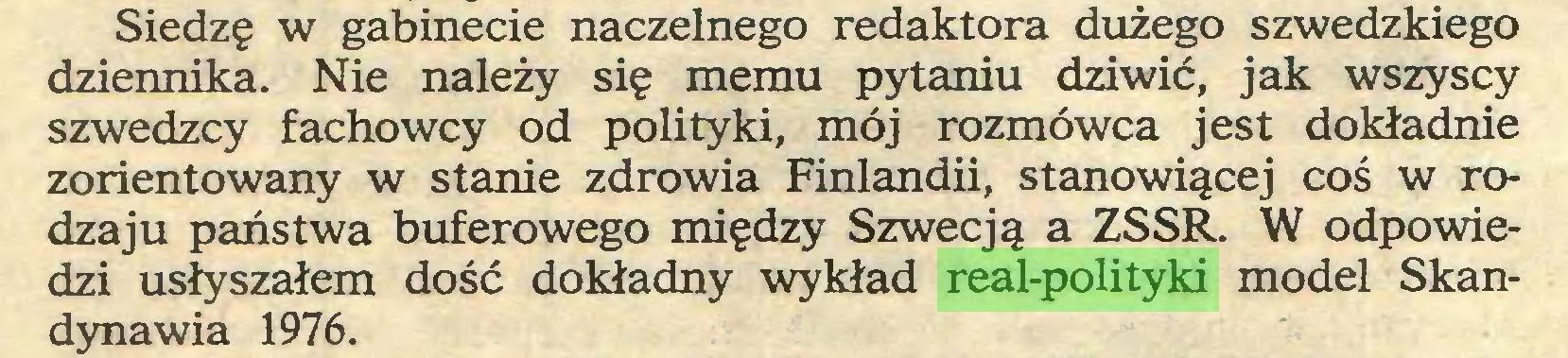 (...) Siedzę w gabinecie naczelnego redaktora dużego szwedzkiego dziennika. Nie należy się memu pytaniu dziwić, jak wszyscy szwedzcy fachowcy od polityki, mój rozmówca jest dokładnie zorientowany w stanie zdrowia Finlandii, stanowiącej coś w rodzaju państwa buferowego między Szwecją a ZSSR. W odpowiedzi usłyszałem dość dokładny wykład real-polityki model Skandynawia 1976...