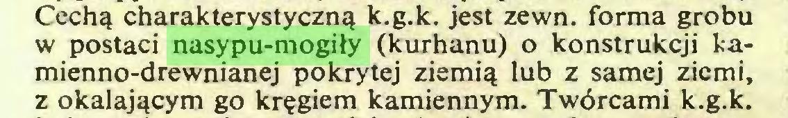 (...) Cechą charakterystyczną k.g.k. jest zewn. forma grobu w postaci nasypu-mogiły (kurhanu) o konstrukcji kamienno-drewnianej pokrytej ziemią lub z samej ziemi, z okalającym go kręgiem kamiennym. Twórcami k.g.k...