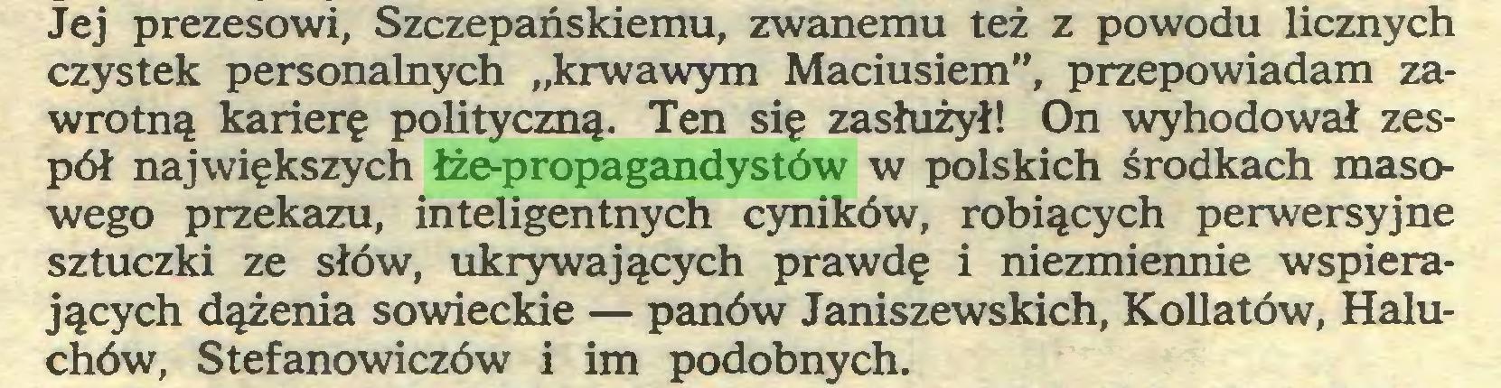 """(...) Jej prezesowi, Szczepańskiemu, zwanemu też z powodu licznych czystek personalnych """"krwawym Maciusiem"""", przepowiadam zawrotną karierę polityczną. Ten się zasłużył! On wyhodował zespół największych łże-propagandystów w polskich środkach masowego przekazu, inteligentnych cyników, robiących perwersyjne sztuczki ze słów, ukrywających prawdę i niezmiennie wspierających dążenia sowieckie — panów Janiszewskich, Kollatów, Haluchów, Stefanowiczów i im podobnych..."""