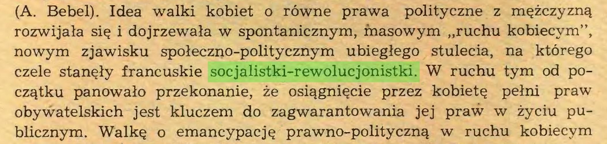 """(...) (A. Bebel). Idea walki kobiet o równe prawa polityczne z mężczyzną rozwijała się i dojrzewała w spontanicznym, masowym """"ruchu kobiecym"""", nowym zjawisku społeczno-politycznym ubiegłego stulecia, na którego czele stanęły francuskie socjalistki-rewolucjonistki. W ruchu tym od początku panowało przekonanie, że osiągnięcie przez kobietę pełni praw obywatelskich jest kluczem do zagwarantowania jej praw w życiu publicznym. Walkę o emancypację prawno-polityczną w ruchu kobiecym..."""