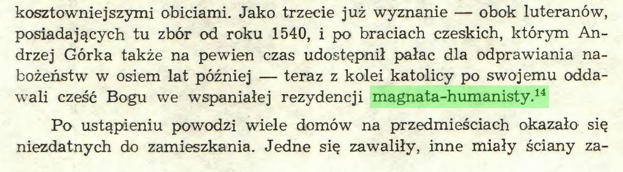 (...) kosztowniejszymi obiciami. Jako trzecie już wyznanie — obok luteranów, posiadających tu zbór od roku 1540, i po braciach czeskich, którym Andrzej Górka także na pewien czas udostępnił pałac dla odprawiania nabożeństw w osiem lat później — teraz z kolei katolicy po swojemu oddawali cześć Bogu we wspaniałej rezydencji magnata-humanisty.14 Po ustąpieniu powodzi wiele domów na przedmieściach okazało się niezdatnych do zamieszkania. Jedne się zawaliły, inne miały ściany za...