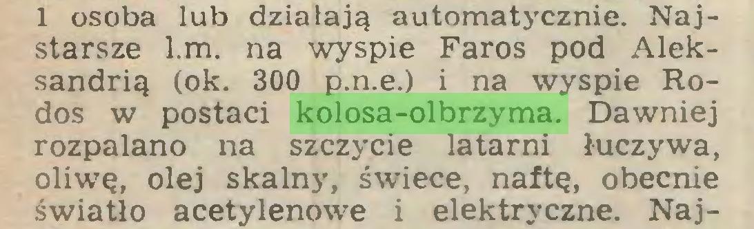 (...) 1 osoba lub działają automatycznie. Najstarsze l.m. na wyspie Faros pod Aleksandrią (ok. 300 p.n.e.) i na wyspie Rodos w postaci kolosa-olbrzyma. Dawniej rozpalano na szczycie latarni łuczywa, oliwę, olej skalny, świece, naftę, obecnie światło acetylenowe i elektryczne. Naj...