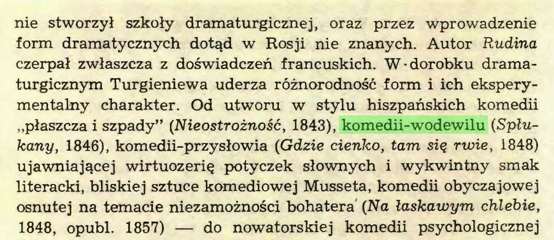"""(...) nie stworzył szkoły dramaturgicznej, oraz przez wprowadzenie form dramatycznych dotąd w Rosji nie znanych. Autor Rudina czerpał zwłaszcza z doświadczeń francuskich. W-dorobku dramaturgicznym Turgieniewa uderza różnorodność form i ich eksperymentalny charakter. Od utworu w stylu hiszpańskich komedii """"płaszcza i szpady"""" (Nieostrożność, 1843), komedii-wodewilu (Spłukany, 1846), komedii-przysłowia (Gdzie cienko, tam się rwie, 1848) ujawniającej wirtuozerię potyczek słownych i wykwintny smak literacki, bliskiej sztuce komediowej Musseta, komedii obyczajowej osnutej na temacie niezamożności bohatera (Na łaskawym chlebie, 1848, opubl. 1857) — do nowatorskiej komedii psychologicznej..."""