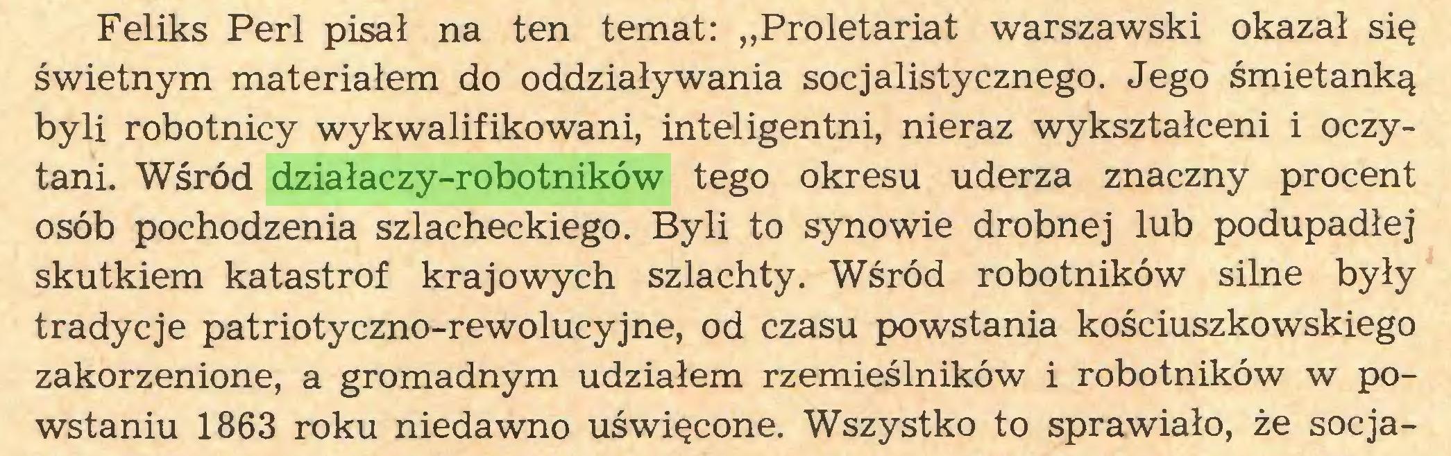 """(...) Feliks Perl pisał na ten temat: """"Proletariat warszawski okazał się świetnym materiałem do oddziaływania socjalistycznego. Jego śmietanką byli robotnicy wykwalifikowani, inteligentni, nieraz wykształceni i oczytani. Wśród działaczy-robotników tego okresu uderza znaczny procent osób pochodzenia szlacheckiego. Byli to synowie drobnej lub podupadłej skutkiem katastrof krajowych szlachty. Wśród robotników silne były tradycje patriotyczno-rewolucyjne, od czasu powstania kościuszkowskiego zakorzenione, a gromadnym udziałem rzemieślników i robotników w powstaniu 1863 roku niedawno uświęcone. Wszystko to sprawiało, że socja..."""