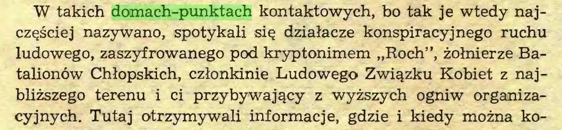 """(...) W takich domach-punktach kontaktowych, bo tak je wtedy najczęściej nazywano, spotykali się działacze konspiracyjnego ruchu ludowego, zaszyfrowanego pod kryptonimem """"Roch"""", żołnierze Batalionów Chłopskich, członkinie Ludowego Związku Kobiet z najbliższego terenu i ci przybywający z wyższych ogniw organizacyjnych. Tutaj otrzymywali informacje, gdzie i kiedy można ko..."""