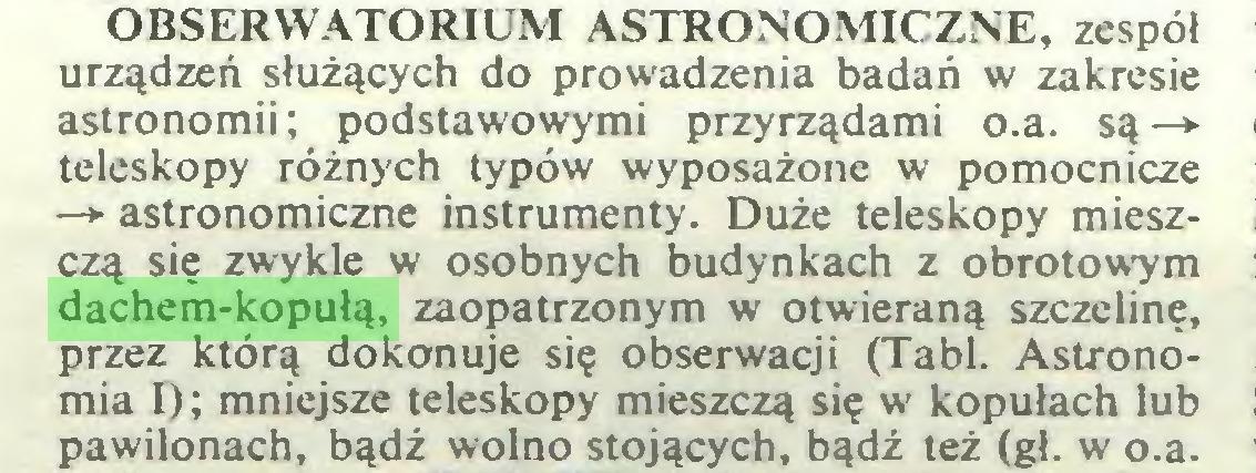 (...) OBSERWATORIUM ASTRONOMICZNE, zespół urządzeń służących do prowadzenia badań w zakresie astronomii; podstawowymi przyrządami o.a. są—► teleskopy różnych typów wyposażone w pomocnicze —*■ astronomiczne instrumenty. Duże teleskopy mieszczą się zwykle w osobnych budynkach z obrotowym dachem-kopułą, zaopatrzonym w otwieraną szczelinę, przez którą dokonuje się obserwacji (Tabl. Astronomia I); mniejsze teleskopy mieszczą się w kopułach lub pawilonach, bądź wolno stojących, bądź też (gł. w o.a...