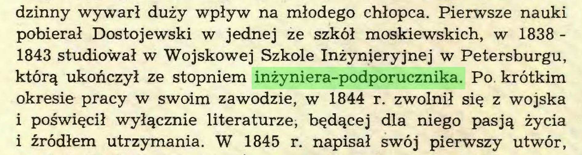 (...) dzinny wywarł duży wpływ na młodego chłopca. Pierwsze nauki pobierał Dostojewski w jednej ze szkół moskiewskich, w 1838 1843 studiował w Wojskowej Szkole Inżynieryjnej w Petersburgu, którą ukończył ze stopniem inżyniera-podporucznika. Po. krótkim okresie pracy w swoim zawodzie, w 1844 r. zwolnił się z wojska i poświęcił wyłącznie literaturze, będącej dla niego pasją życia i źródłem utrzymania. W 1845 r. napisał swój pierwszy utwór,...