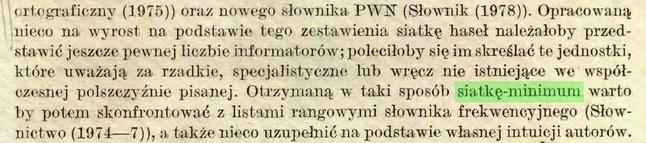 (...) ortograficzny (1975)) oraz nowego słownika PWN (Słownik (1978)). Opracowaną nieco na wyrost na podstawie tego zestawienia siatkę haseł należałoby przedstawić jeszcze pewnej liczbie informatorów; poleciłoby się im skreślać te jednostki, które uważają za rzadkie, specjalistyczne lub wręcz nie istniejące we współczesnej polszczy źnie pisanej. Otrzymaną w taki sposób siatkę-minimum warto by potem skonfrontować z listami rangowymi słownika frekwencyjnego (Słownictwo (1974—7)), a także nieco uzupełnić na podstawie własnej intuicji autorów...