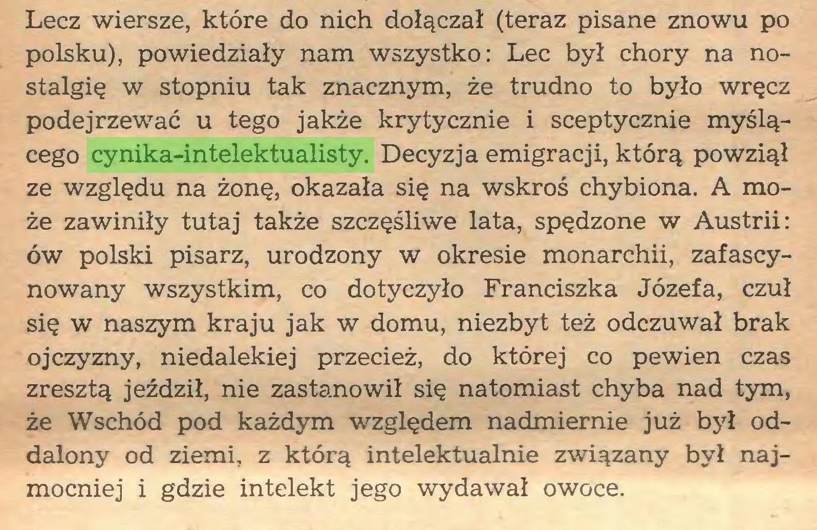 (...) Lecz wiersze, które do nich dołączał (teraz pisane znowu po polsku), powiedziały nam wszystko: Lec był chory na nostalgię w stopniu tak znacznym, że trudno to było wręcz podejrzewać u tego jakże krytycznie i sceptycznie myślącego cynika-intelektualisty. Decyzja emigracji, którą powziął ze względu na żonę, okazała się na wskroś chybiona. A może zawiniły tutaj także szczęśliwe lata, spędzone w Austrii: ów polski pisarz, urodzony w okresie monarchii, zafascynowany wszystkim, co dotyczyło Franciszka Józefa, czuł się w naszym kraju jak w domu, niezbyt też odczuwał brak ojczyzny, niedalekiej przecież, do której co pewien czas zresztą jeździł, nie zastanowił się natomiast chyba nad tym, że Wschód pod każdym względem nadmiernie już był oddalony od ziemi, z którą intelektualnie związany był najmocniej i gdzie intelekt jego wydawał owoce...