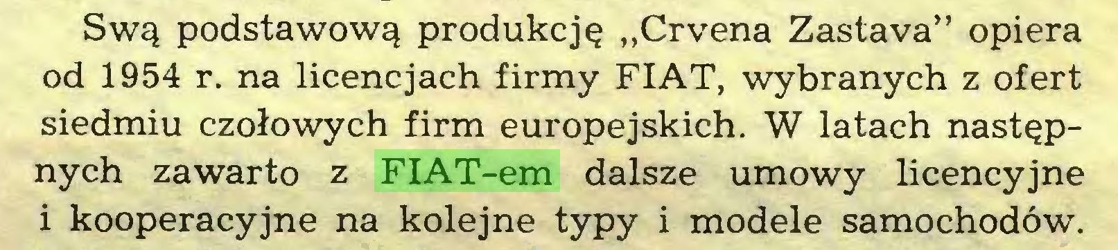 """(...) Swą podstawową produkcję """"Crvena Zastava"""" opiera od 1954 r. na licencjach firmy FIAT, wybranych z ofert siedmiu czołowych firm europejskich. W latach następnych zawarto z FIAT-em dalsze umowy licencyjne i kooperacyjne na kolejne typy i modele samochodów..."""