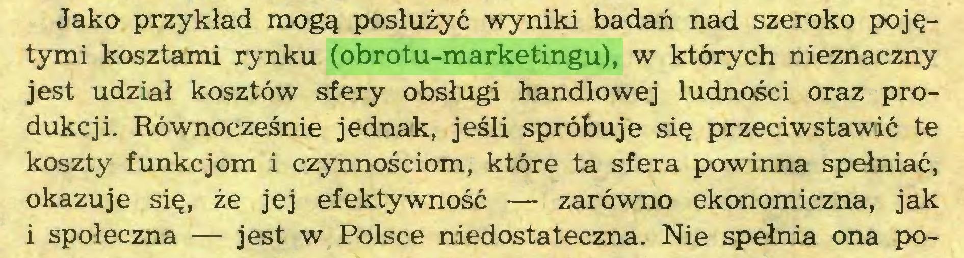 (...) Jako przykład mogą posłużyć wyniki badań nad szeroko pojętymi kosztami rynku (obrotu-marketingu), w których nieznaczny jest udział kosztów sfery obsługi handlowej ludności oraz produkcji. Równocześnie jednak, jeśli spróbuje się przeciwstawić te koszty funkcjom i czynnościom, które ta sfera powinna spełniać, okazuje się, że jej efektywność — zarówno ekonomiczna, jak i społeczna — jest w Polsce niedostateczna. Nie spełnia ona po...