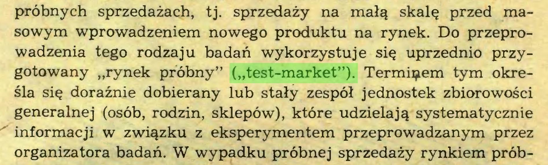 """(...) próbnych sprzedażach, tj. sprzedaży na małą skalę przed masowym wprowadzeniem nowego produktu na rynek. Do przeprowadzenia tego rodzaju badań wykorzystuje się uprzednio przygotowany """"rynek próbny"""" (""""test-market""""). Terminem tym określa się doraźnie dobierany lub stały zespół jednostek zbiorowości generalnej (osób, rodzin, sklepów), które udzielają systematycznie informacji w związku z eksperymentem przeprowadzanym przez organizatora badań. W wypadku próbnej sprzedaży rynkiem prób..."""
