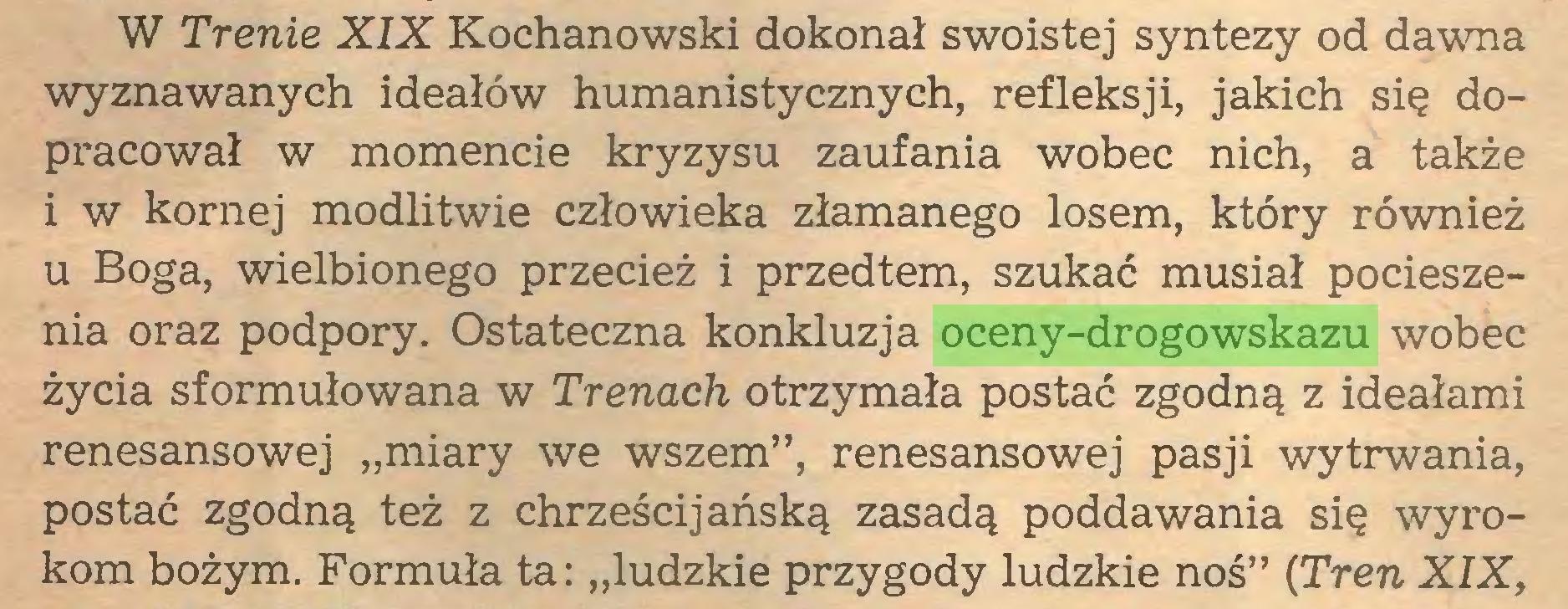 """(...) W Trenie XIX Kochanowski dokonał swoistej syntezy od dawna wyznawanych ideałów humanistycznych, refleksji, jakich się dopracował w momencie kryzysu zaufania wobec nich, a także i w kornej modlitwie człowieka złamanego losem, który również u Boga, wielbionego przecież i przedtem, szukać musiał pocieszenia oraz podpory. Ostateczna konkluzja oceny-drogowskazu wobec życia sformułowana w Trenach otrzymała postać zgodną z ideałami renesansowej """"miary we wszem"""", renesansowej pasji wytrwania, postać zgodną też z chrześcijańską zasadą poddawania się wyrokom bożym. Formuła ta: """"ludzkie przygody ludzkie noś"""" (Tren XIX,..."""