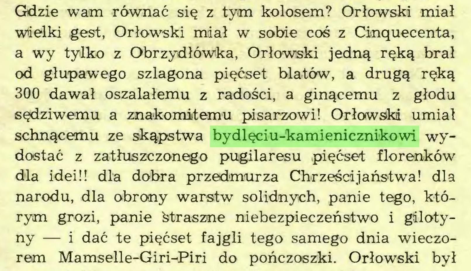 (...) Gdzie wam równać się z tym kolosem? Orłowski miał wielki gest, Orłowski miał w sobie coś z Cinąuecenta, a wy tylko z Obrzydłówka, Orłowski jedną ręką brał od głupawego szlagona pięćset blatów, a drugą ręką 300 dawał oszalałemu z radości, a ginącemu z głodu sędziwemu a znakomitemu pisarzowi! Orłowski umiał schnącemu ze skąpstwa bydlęciu-kamienicznikowi wydostać z zatłuszczonego pugilaresu pięćset florenków dla idei!! dla dobra przedmurza Chrześcijaństwa! dla narodu, dla obrony warstw solidnych, panie tego, którym grozi, panie śtraszne niebezpieczeństwo i gilotyny — i dać te pięćset fajgli tego samego dnia wieczorem Mamselle-Giri-Piri do pończoszki. Orłowski był...