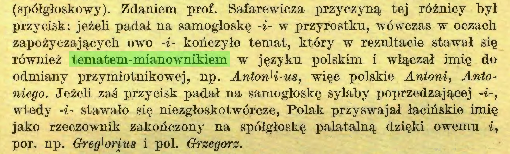 (...) (spółgłoskowy). Zdaniem prof. Safarewicza przyczyną tej różnicy był przycisk: jeżeli padał na samogłoskę -i- w przyrostku, wówczas w oczach zapożyczających owo -i- kończyło temat, który w rezultacie stawał się również tematem-mianownikiem w języku polskim i włączał imię do odmiany przymiotnikowej, np. AntonH-us, więc polskie Antoni, Antoniego. Jeżeli zaś przycisk padał na samogłoskę sylaby poprzedzającej -i-, wtedy -i- stawało się niezgłoskotwórcze, Polak przyswajał łacińskie imię jako rzeczownik zakończony na spółgłoskę palatalną dzięki owemu i, por. np. Greg^orius i poi. Grzegorz...