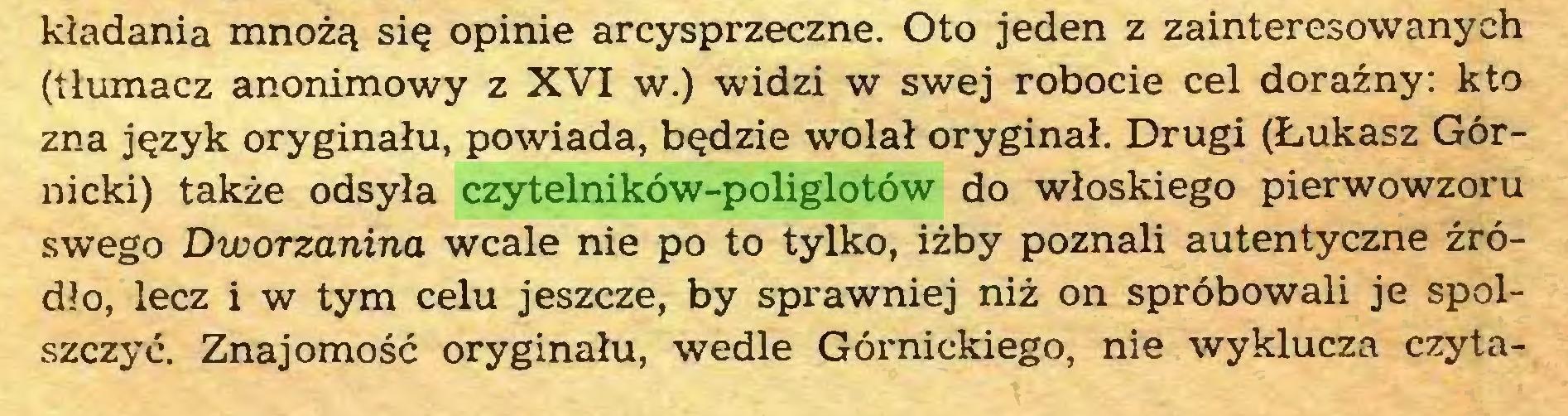 (...) kładania mnożą się opinie arcysprzeczne. Oto jeden z zainteresowanych (tłumacz anonimowy z XVI w.) widzi w swej robocie cel doraźny: kto zna język oryginału, powiada, będzie wolał oryginał. Drugi (Łukasz Górnicki) także odsyła czytelników-poliglotów do włoskiego pierwowzoru swego Dworzanina wcale nie po to tylko, iżby poznali autentyczne źródło, lecz i w tym celu jeszcze, by sprawniej niż on spróbowali je spolszczyć. Znajomość oryginału, wedle Górnickiego, nie wyklucza czyta...