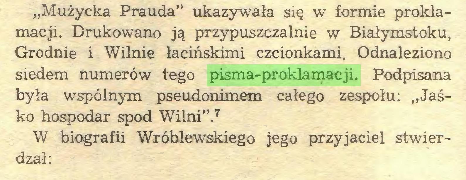 """(...) """"Mużycka Prauda"""" ukazywała się w formie proklamacji. Drukowano ją przypuszczalnie w Białymstoku, Grodnie i Wilnie łacińskimi czcionkami. Odnaleziono siedem numerów tego pisma-proklamacji. Podpisana była wspólnym pseudonimem całego zespołu: """"Jaśko hospodar spod Wilni"""".7 W biografii Wróblewskiego jego przyjaciel stwierdzał:..."""