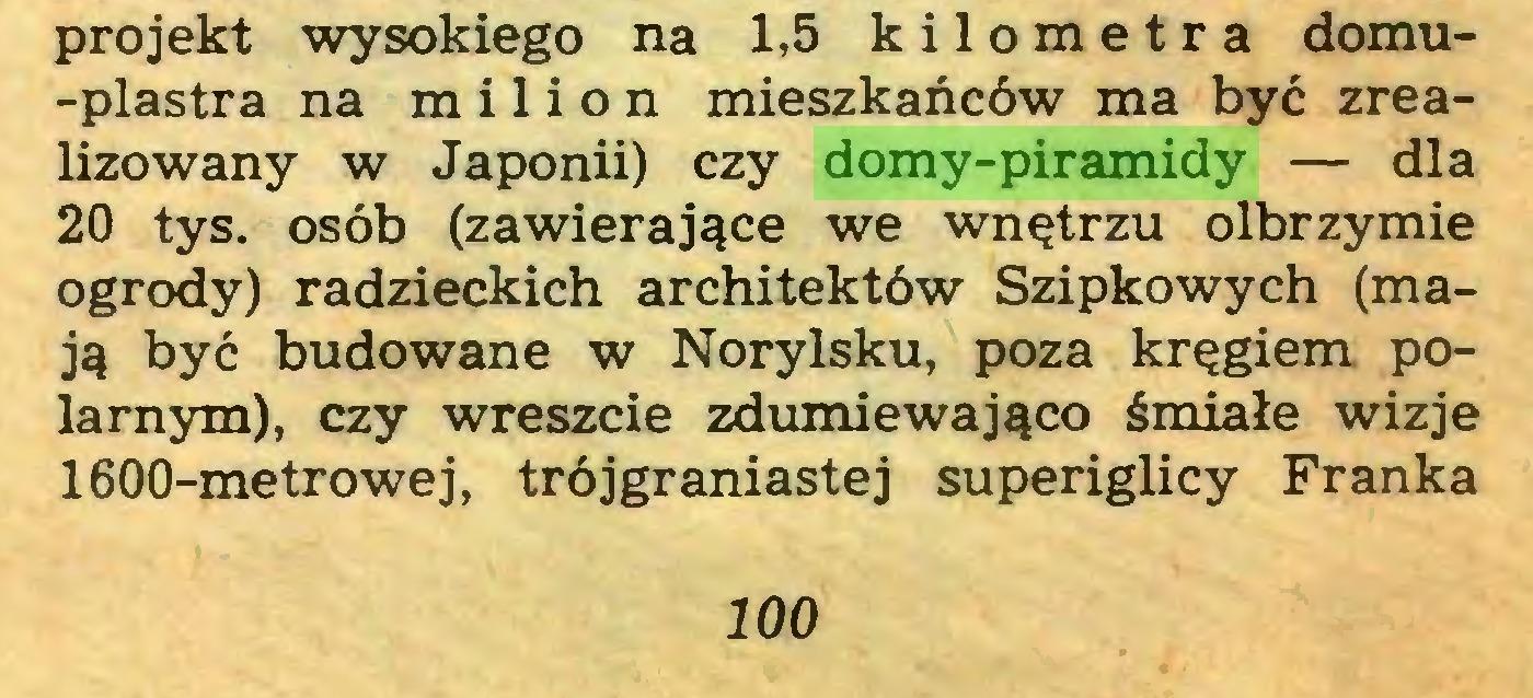 (...) projekt wysokiego na 1,5 kilometra domu-plastra na milion mieszkańców ma być zrealizowany w Japonii) czy domy-piramidy — dla 20 tys. osób (zawierające we wnętrzu olbrzymie ogrody) radzieckich architektów Szipkowych (mają być budowane w Norylsku, poza kręgiem polarnym), czy wreszcie zdumiewająco śmiałe wizje 1600-metrowej, trójgraniastej superiglicy Franka 100...