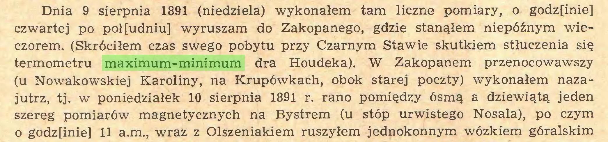 (...) Dnia 9 sierpnia 1891 (niedziela) wykonałem tam liczne pomiary, o godz[inie] czwartej po poł[udniu] wyruszam do Zakopanego, gdzie stanąłem niepóźnym wieczorem. (Skróciłem czas swego pobytu przy Czarnym Stawie skutkiem stłuczenia się termometru maximum-minimum dra Houdeka). W Zakopanem przenocowawszy (u Nowakowskiej Karoliny, na Krupówkach, obok starej poczty) wykonałem nazajutrz, tj. w poniedziałek 10 sierpnia 1891 r. rano pomiędzy ósmą a dziewiątą jeden szereg pomiarów magnetycznych na Bystrem (u stóp urwistego Nosala), po czym o godzfinie] 11 a.m., wraz z Olszeniakiem ruszyłem jednokonnym wózkiem góralskim...