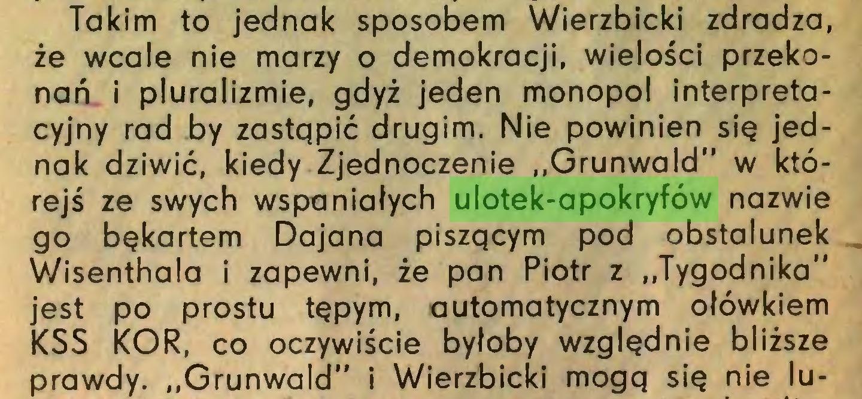 """(...) Takim to jednak sposobem Wierzbicki zdradza, że wcale nie marzy o demokracji, wielości przekonań i pluralizmie, gdyż jeden monopol interpretacyjny rad by zastqpić drugim. Nie powinien się jednak dziwić, kiedy Zjednoczenie """"Grunwald"""" w którejś ze swych wspaniałych ulotek-apokryfów nazwie go bękartem Dajana piszqcym pod obstalunek Wisenthala i zapewni, że pan Piotr z """"Tygodnika"""" jest po prostu tępym, automatycznym ołówkiem KSS KOR, co oczywiście byłoby względnie bliższe prawdy. """"Grunwald"""" i Wierzbicki mogq się nie lu..."""
