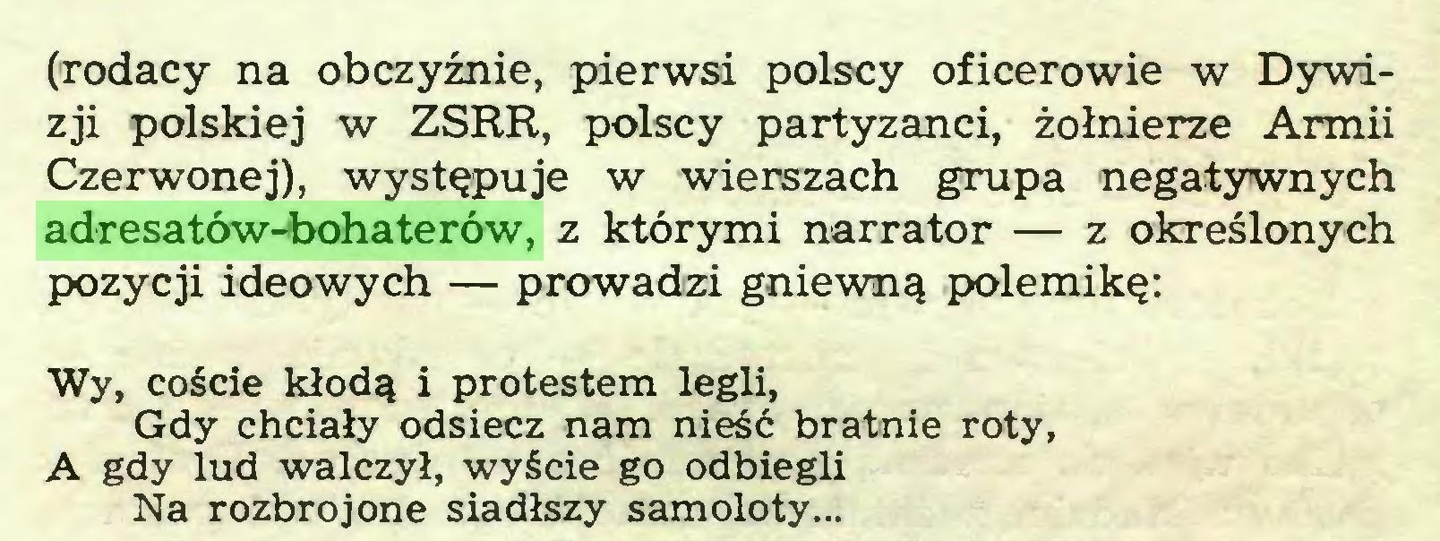 (...) (rodacy na obczyźnie, pierwsi polscy oficerowie w Dywizji polskiej w ZSRR, polscy partyzanci, żołnierze Armii Czerwonej), występuje w wierszach grupa negatywnych adresatów-bohaterów, z którymi narrator — z określonych pozycji ideowych — prowadzi gniewną polemikę: Wy, coście kłodą i protestem legli, Gdy chciały odsiecz nam nieść bratnie roty, A gdy lud walczył, wyście go odbiegli Na rozbrojone siadłszy samoloty...