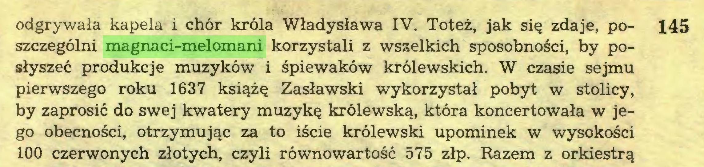(...) odgrywała kapela i chór króla Władysława IV. Toteż, jak się zdaje, po- 145 szczególni magnaci-melomani korzystali z wszelkich sposobności, by posłyszeć produkcje muzyków i śpiewaków królewskich. W czasie sejmu pierwszego roku 1637 książę Zasławski wykorzystał pobyt w stolicy, by zaprosić do swej kwatery muzykę królewską, która koncertowała w jego obecności, otrzymując za to iście królewski upominek w wysokości 100 czerwonych złotych, czyli równowartość 575 złp. Razem z orkiestrą...